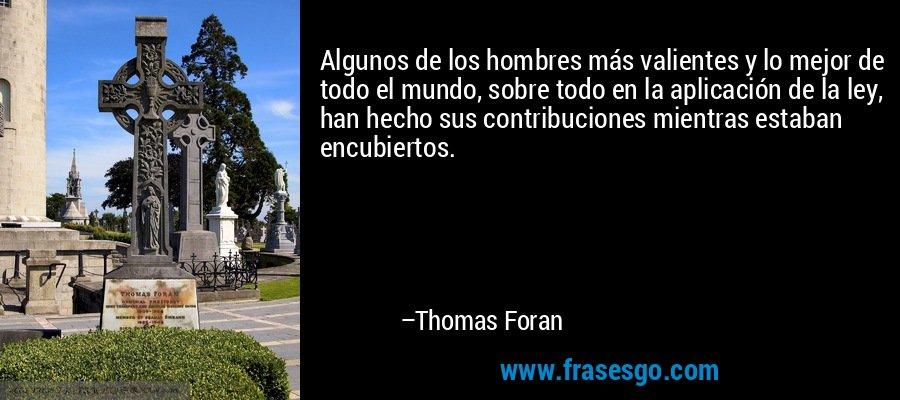 Algunos de los hombres más valientes y lo mejor de todo el mundo, sobre todo en la aplicación de la ley, han hecho sus contribuciones mientras estaban encubiertos. – Thomas Foran