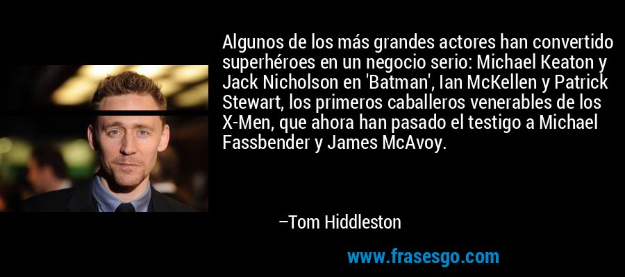 Algunos de los más grandes actores han convertido superhéroes en un negocio serio: Michael Keaton y Jack Nicholson en 'Batman', Ian McKellen y Patrick Stewart, los primeros caballeros venerables de los X-Men, que ahora han pasado el testigo a Michael Fassbender y James McAvoy. – Tom Hiddleston