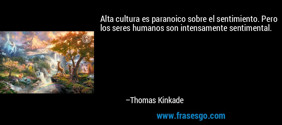 Alta cultura es paranoico sobre el sentimiento. Pero los seres humanos son intensamente sentimental. – Thomas Kinkade