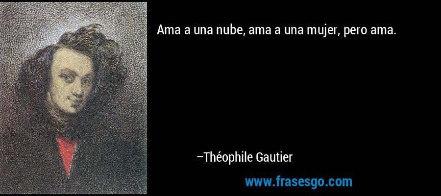 Ama a una nube, ama a una mujer, pero ama. – Théophile Gautier