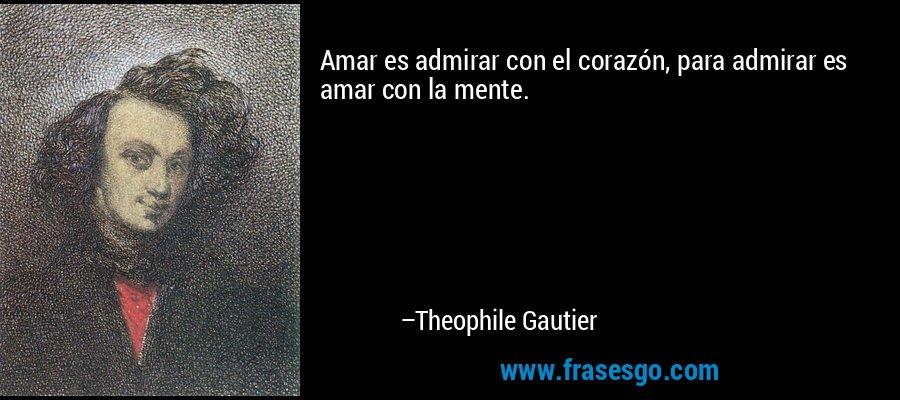 Amar es admirar con el corazón, para admirar es amar con la mente. – Theophile Gautier