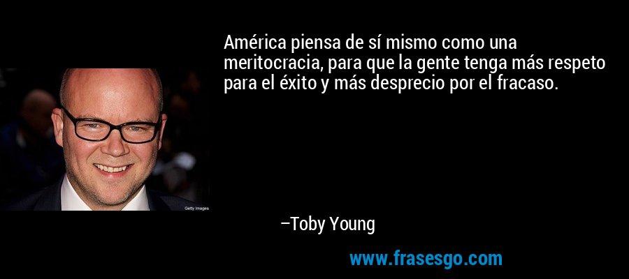 América piensa de sí mismo como una meritocracia, para que la gente tenga más respeto para el éxito y más desprecio por el fracaso. – Toby Young