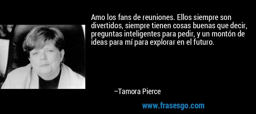 Amo los fans de reuniones. Ellos siempre son divertidos, siempre tienen cosas buenas que decir, preguntas inteligentes para pedir, y un montón de ideas para mí para explorar en el futuro. – Tamora Pierce