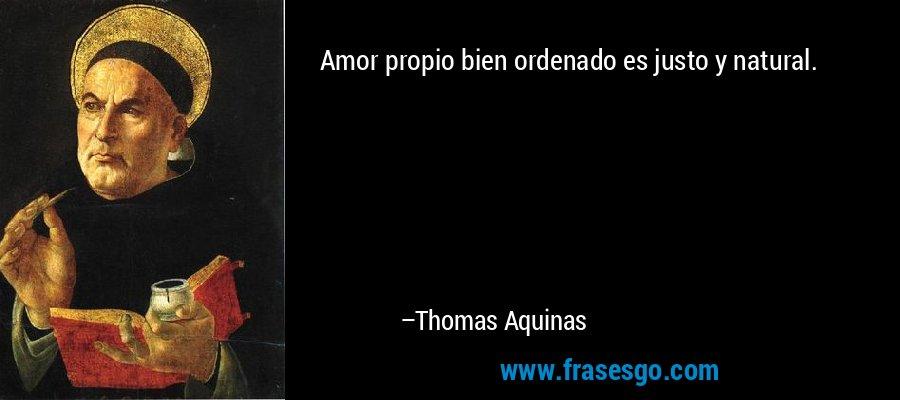 Amor propio bien ordenado es justo y natural. – Thomas Aquinas
