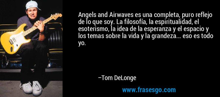 Angels and Airwaves es una completa, puro reflejo de lo que soy. La filosofía, la espiritualidad, el esoterismo, la idea de la esperanza y el espacio y los temas sobre la vida y la grandeza... eso es todo yo. – Tom DeLonge