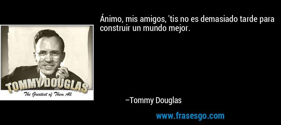 Ánimo, mis amigos, 'tis no es demasiado tarde para construir un mundo mejor. – Tommy Douglas