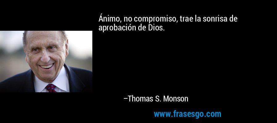 Ánimo, no compromiso, trae la sonrisa de aprobación de Dios. – Thomas S. Monson
