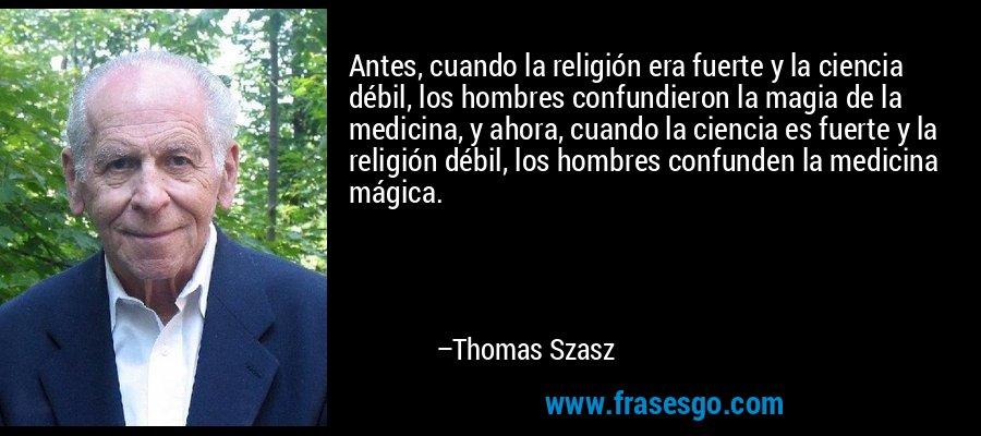 Antes, cuando la religión era fuerte y la ciencia débil, los hombres confundieron la magia de la medicina, y ahora, cuando la ciencia es fuerte y la religión débil, los hombres confunden la medicina mágica. – Thomas Szasz