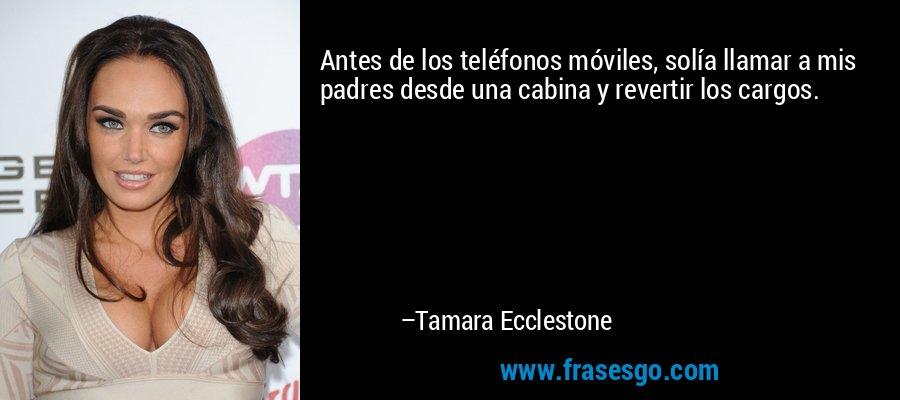 Antes de los teléfonos móviles, solía llamar a mis padres desde una cabina y revertir los cargos. – Tamara Ecclestone