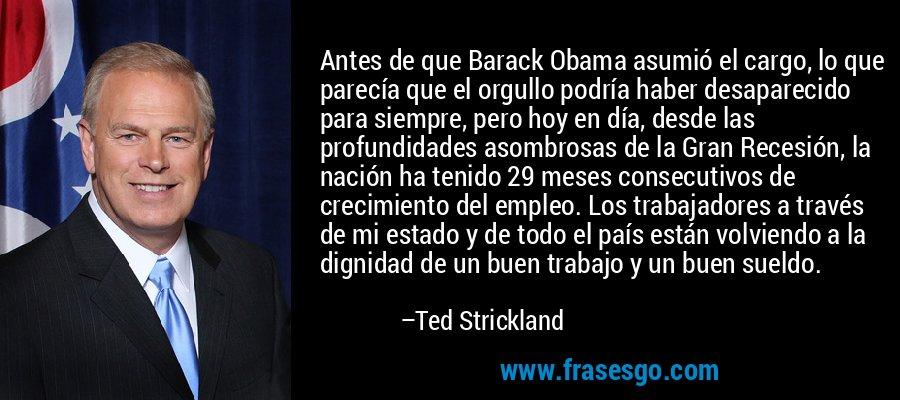 Antes de que Barack Obama asumió el cargo, lo que parecía que el orgullo podría haber desaparecido para siempre, pero hoy en día, desde las profundidades asombrosas de la Gran Recesión, la nación ha tenido 29 meses consecutivos de crecimiento del empleo. Los trabajadores a través de mi estado y de todo el país están volviendo a la dignidad de un buen trabajo y un buen sueldo. – Ted Strickland