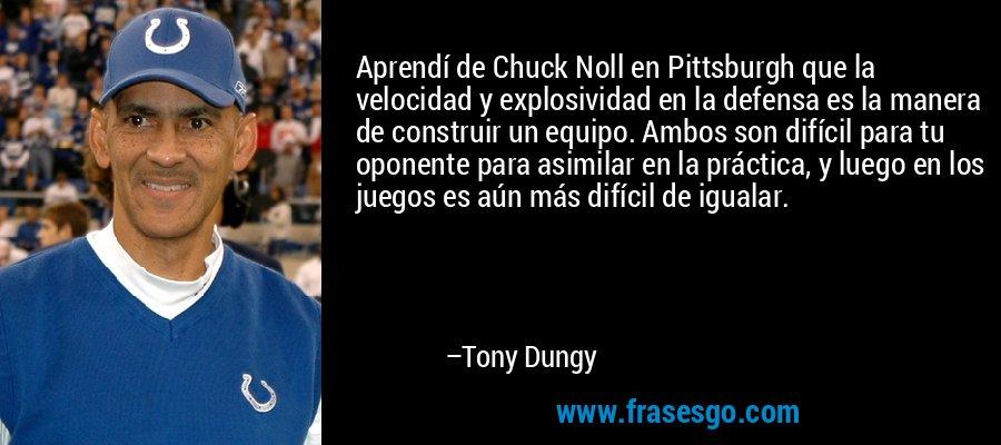 Aprendí de Chuck Noll en Pittsburgh que la velocidad y explosividad en la defensa es la manera de construir un equipo. Ambos son difícil para tu oponente para asimilar en la práctica, y luego en los juegos es aún más difícil de igualar. – Tony Dungy