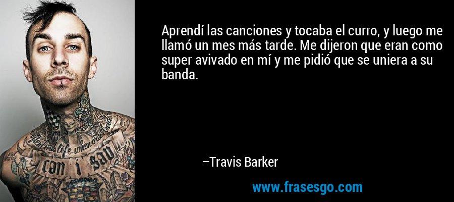 Aprendí las canciones y tocaba el curro, y luego me llamó un mes más tarde. Me dijeron que eran como super avivado en mí y me pidió que se uniera a su banda. – Travis Barker