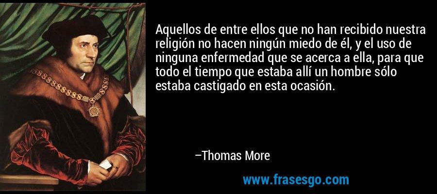 Aquellos de entre ellos que no han recibido nuestra religión no hacen ningún miedo de él, y el uso de ninguna enfermedad que se acerca a ella, para que todo el tiempo que estaba allí un hombre sólo estaba castigado en esta ocasión. – Thomas More