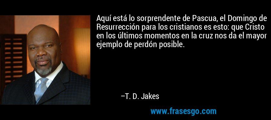 Aquí está lo sorprendente de Pascua, el Domingo de Resurrección para los cristianos es esto: que Cristo en los últimos momentos en la cruz nos da el mayor ejemplo de perdón posible. – T. D. Jakes