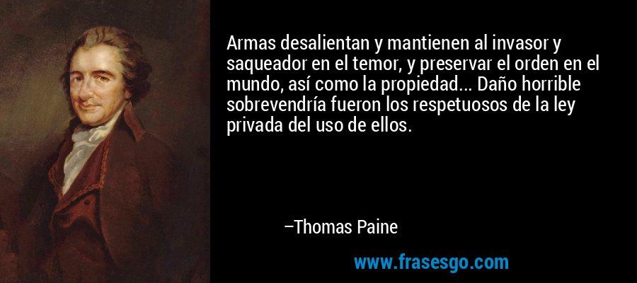 Armas desalientan y mantienen al invasor y saqueador en el temor, y preservar el orden en el mundo, así como la propiedad... Daño horrible sobrevendría fueron los respetuosos de la ley privada del uso de ellos. – Thomas Paine