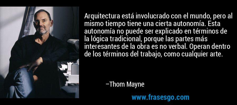 Arquitectura está involucrado con el mundo, pero al mismo tiempo tiene una cierta autonomía. Esta autonomía no puede ser explicado en términos de la lógica tradicional, porque las partes más interesantes de la obra es no verbal. Operan dentro de los términos del trabajo, como cualquier arte. – Thom Mayne