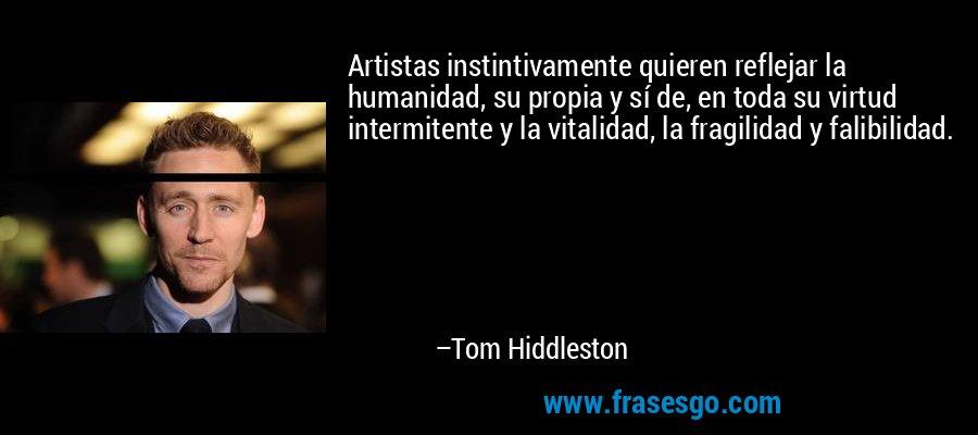 Artistas instintivamente quieren reflejar la humanidad, su propia y sí de, en toda su virtud intermitente y la vitalidad, la fragilidad y falibilidad. – Tom Hiddleston