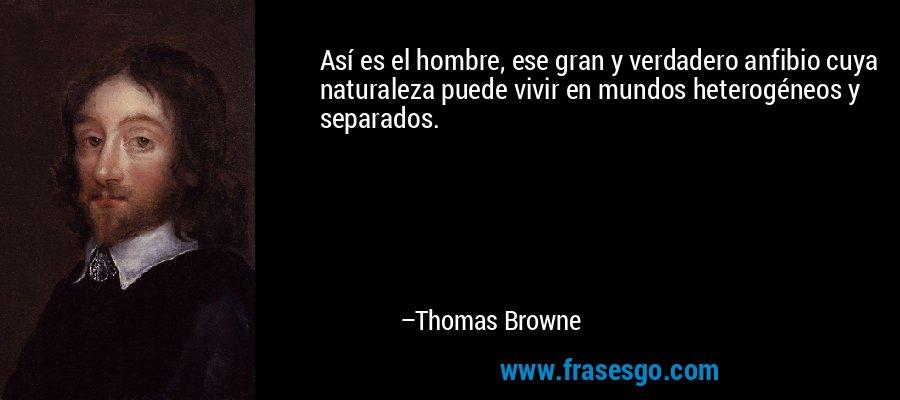 Así es el hombre, ese gran y verdadero anfibio cuya naturaleza puede vivir en mundos heterogéneos y separados. – Thomas Browne