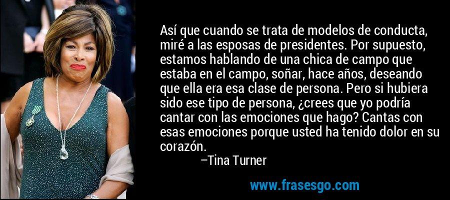 Así que cuando se trata de modelos de conducta, miré a las esposas de presidentes. Por supuesto, estamos hablando de una chica de campo que estaba en el campo, soñar, hace años, deseando que ella era esa clase de persona. Pero si hubiera sido ese tipo de persona, ¿crees que yo podría cantar con las emociones que hago? Cantas con esas emociones porque usted ha tenido dolor en su corazón. – Tina Turner