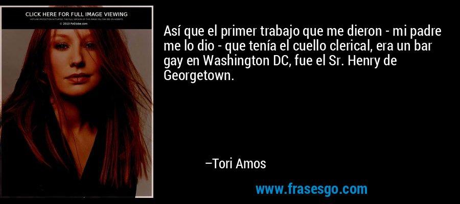 Así que el primer trabajo que me dieron - mi padre me lo dio - que tenía el cuello clerical, era un bar gay en Washington DC, fue el Sr. Henry de Georgetown. – Tori Amos