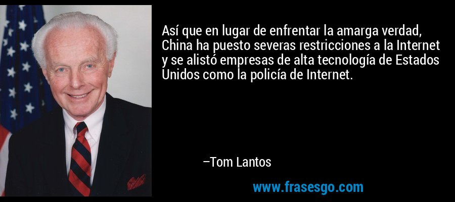 Así que en lugar de enfrentar la amarga verdad, China ha puesto severas restricciones a la Internet y se alistó empresas de alta tecnología de Estados Unidos como la policía de Internet. – Tom Lantos