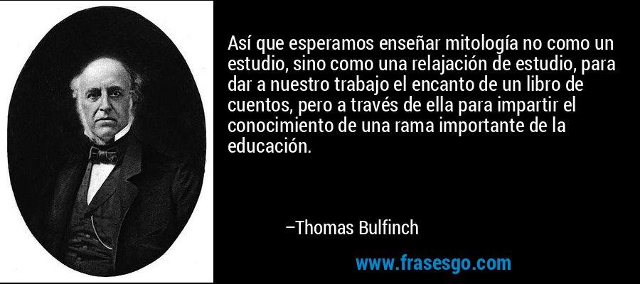 Así que esperamos enseñar mitología no como un estudio, sino como una relajación de estudio, para dar a nuestro trabajo el encanto de un libro de cuentos, pero a través de ella para impartir el conocimiento de una rama importante de la educación. – Thomas Bulfinch