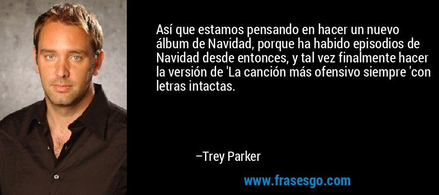 Así que estamos pensando en hacer un nuevo álbum de Navidad, porque ha habido episodios de Navidad desde entonces, y tal vez finalmente hacer la versión de 'La canción más ofensivo siempre 'con letras intactas. – Trey Parker