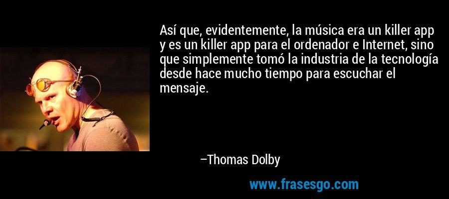 Así que, evidentemente, la música era un killer app y es un killer app para el ordenador e Internet, sino que simplemente tomó la industria de la tecnología desde hace mucho tiempo para escuchar el mensaje. – Thomas Dolby