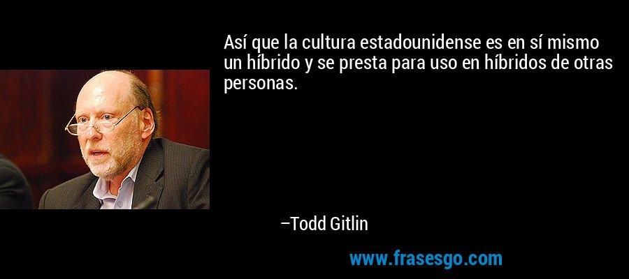 Así que la cultura estadounidense es en sí mismo un híbrido y se presta para uso en híbridos de otras personas. – Todd Gitlin