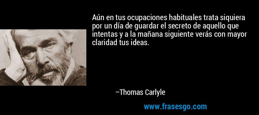 Aún en tus ocupaciones habituales trata siquiera por un día de guardar el secreto de aquello que intentas y a la mañana siguiente verás con mayor claridad tus ideas. – Thomas Carlyle