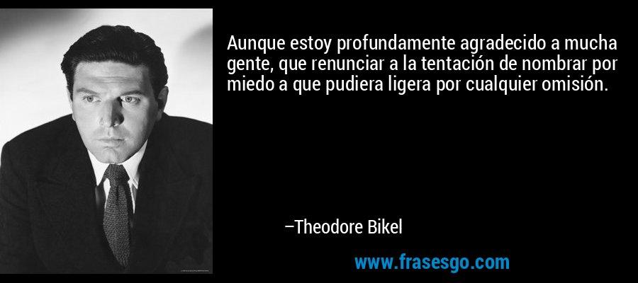 Aunque estoy profundamente agradecido a mucha gente, que renunciar a la tentación de nombrar por miedo a que pudiera ligera por cualquier omisión. – Theodore Bikel