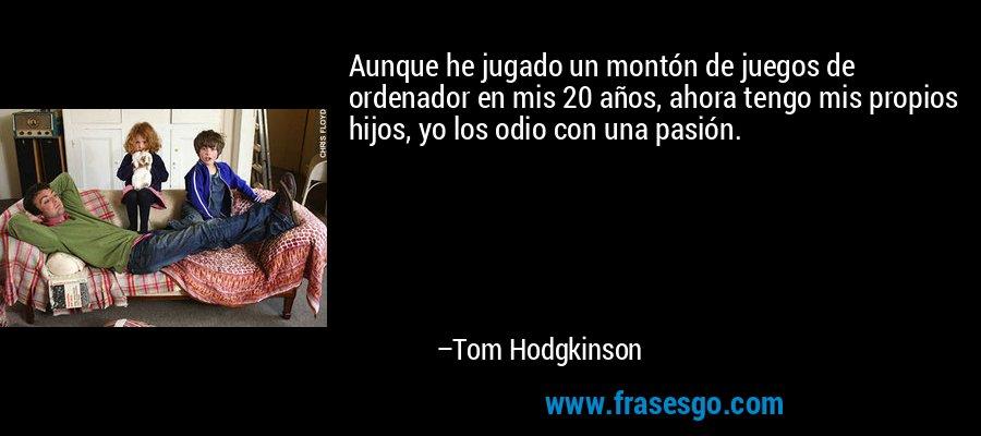 Aunque he jugado un montón de juegos de ordenador en mis 20 años, ahora tengo mis propios hijos, yo los odio con una pasión. – Tom Hodgkinson