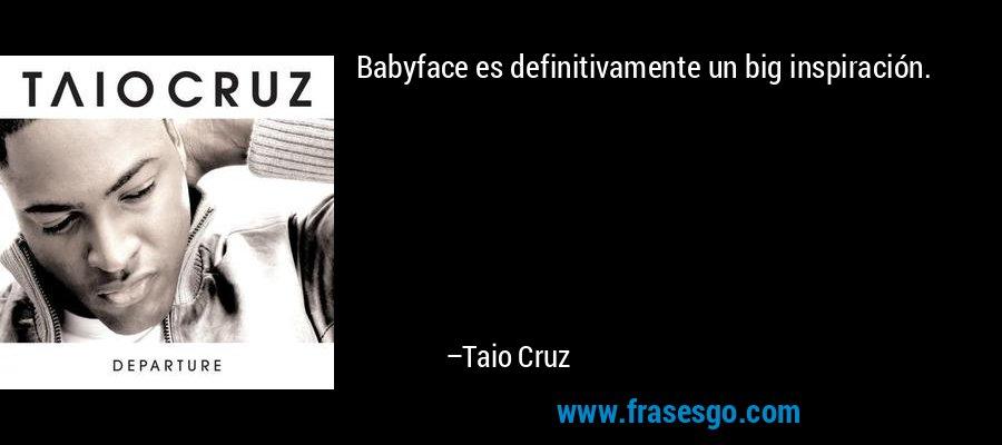 Babyface es definitivamente un big inspiración. – Taio Cruz