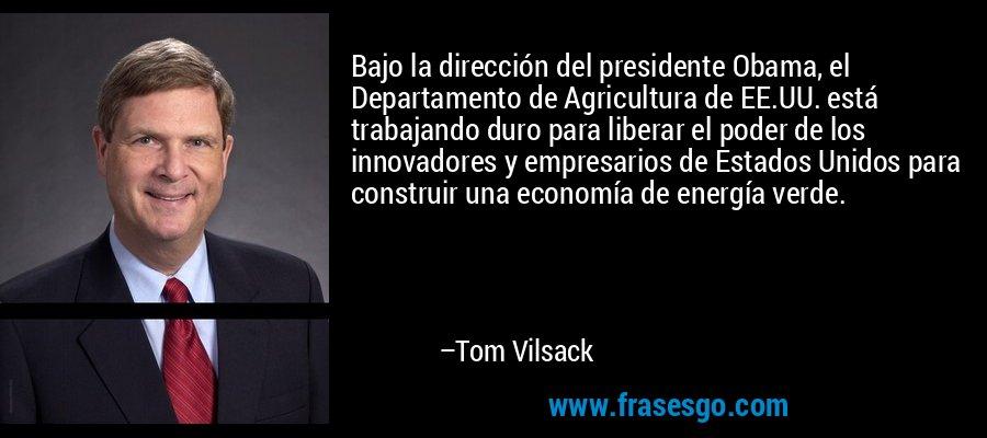 Bajo la dirección del presidente Obama, el Departamento de Agricultura de EE.UU. está trabajando duro para liberar el poder de los innovadores y empresarios de Estados Unidos para construir una economía de energía verde. – Tom Vilsack