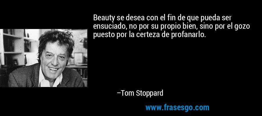 Beauty se desea con el fin de que pueda ser ensuciado, no por su propio bien, sino por el gozo puesto por la certeza de profanarlo. – Tom Stoppard