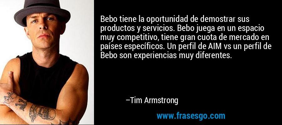 Bebo tiene la oportunidad de demostrar sus productos y servicios. Bebo juega en un espacio muy competitivo, tiene gran cuota de mercado en países específicos. Un perfil de AIM vs un perfil de Bebo son experiencias muy diferentes. – Tim Armstrong