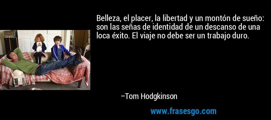 Belleza, el placer, la libertad y un montón de sueño: son las señas de identidad de un descanso de una loca éxito. El viaje no debe ser un trabajo duro. – Tom Hodgkinson