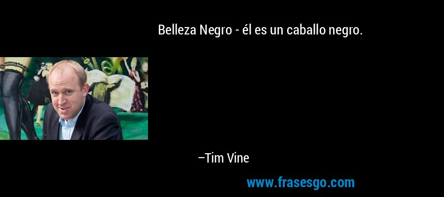 Belleza Negro - él es un caballo negro. – Tim Vine