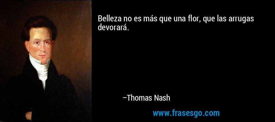 Belleza no es más que una flor, que las arrugas devorará. – Thomas Nash