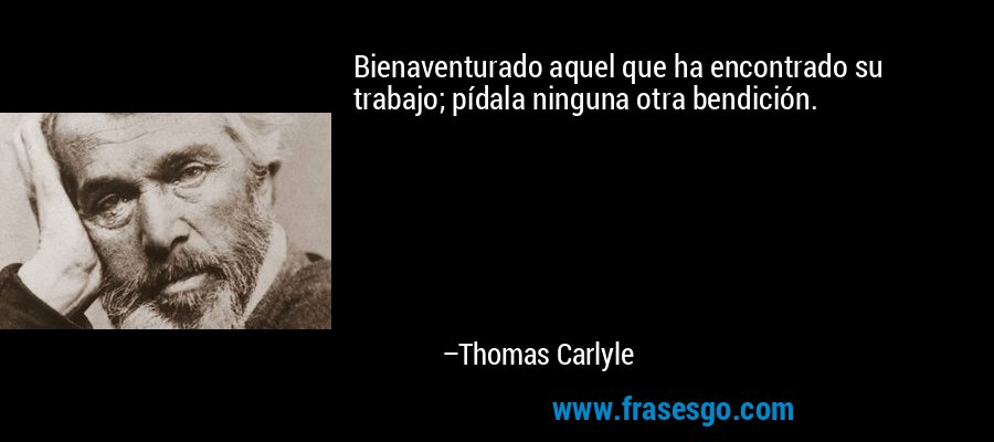 Bienaventurado aquel que ha encontrado su trabajo; pídala ninguna otra bendición. – Thomas Carlyle