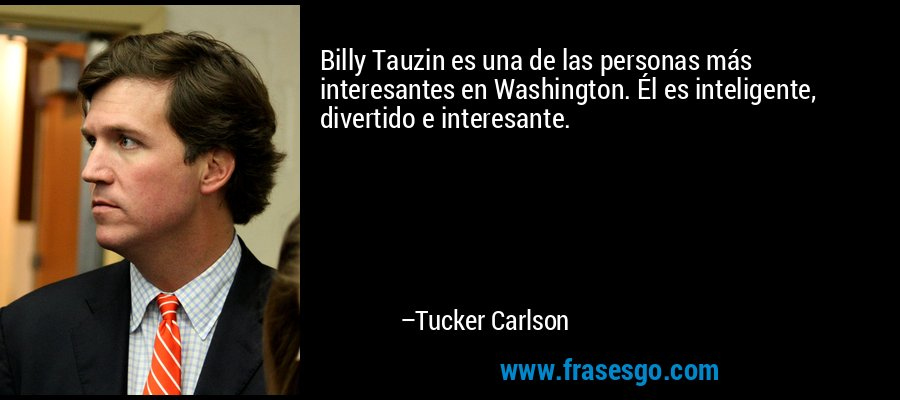 Billy Tauzin es una de las personas más interesantes en Washington. Él es inteligente, divertido e interesante. – Tucker Carlson