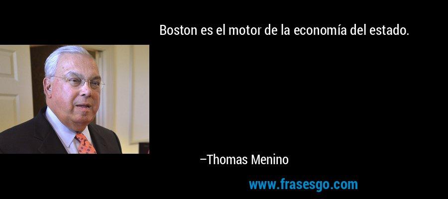 Boston es el motor de la economía del estado. – Thomas Menino