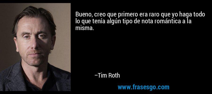 Bueno, creo que primero era raro que yo haga todo lo que tenía algún tipo de nota romántica a la misma. – Tim Roth