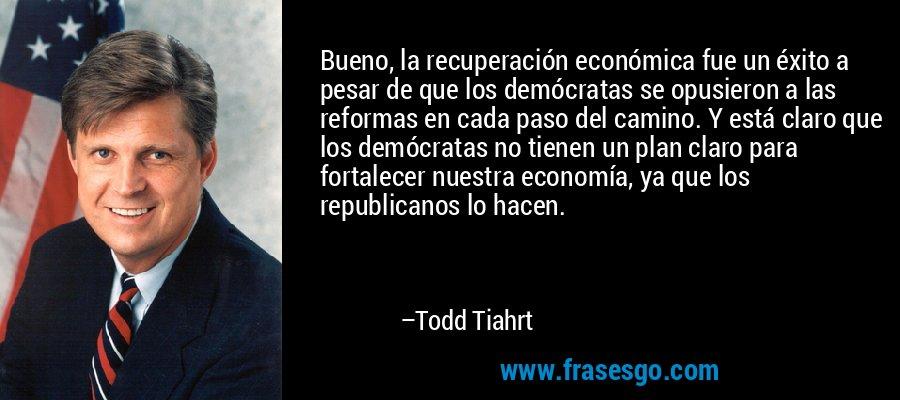 Bueno, la recuperación económica fue un éxito a pesar de que los demócratas se opusieron a las reformas en cada paso del camino. Y está claro que los demócratas no tienen un plan claro para fortalecer nuestra economía, ya que los republicanos lo hacen. – Todd Tiahrt