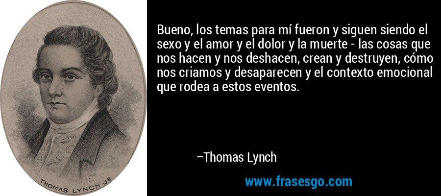 Bueno, los temas para mí fueron y siguen siendo el sexo y el amor y el dolor y la muerte - las cosas que nos hacen y nos deshacen, crean y destruyen, cómo nos criamos y desaparecen y el contexto emocional que rodea a estos eventos. – Thomas Lynch