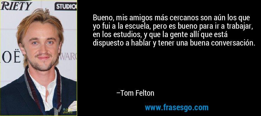 Bueno, mis amigos más cercanos son aún los que yo fui a la escuela, pero es bueno para ir a trabajar, en los estudios, y que la gente allí que está dispuesto a hablar y tener una buena conversación. – Tom Felton