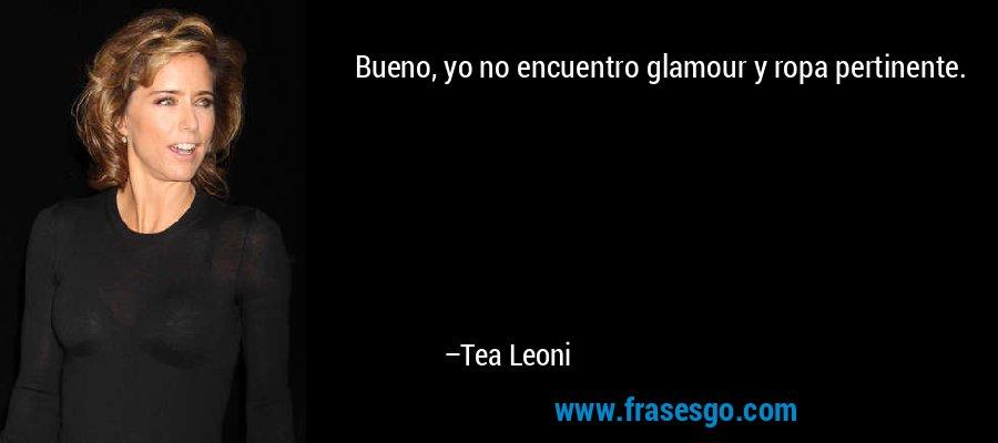 Bueno, yo no encuentro glamour y ropa pertinente. – Tea Leoni
