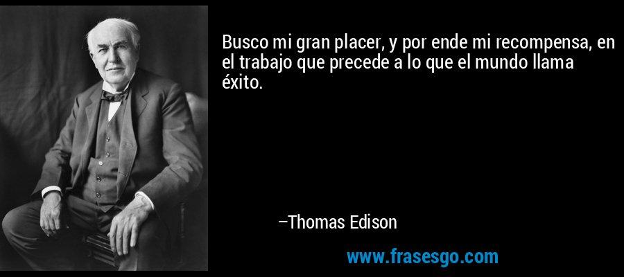 Busco mi gran placer, y por ende mi recompensa, en el trabajo que precede a lo que el mundo llama éxito. – Thomas Edison