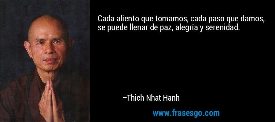 Cada aliento que tomamos, cada paso que damos, se puede llenar de paz, alegría y serenidad. – Thich Nhat Hanh