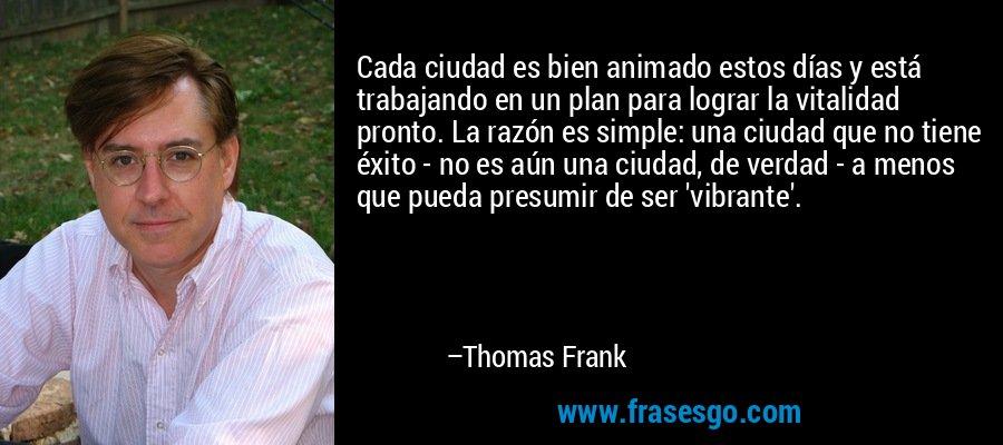 Cada ciudad es bien animado estos días y está trabajando en un plan para lograr la vitalidad pronto. La razón es simple: una ciudad que no tiene éxito - no es aún una ciudad, de verdad - a menos que pueda presumir de ser 'vibrante'. – Thomas Frank